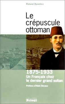 Le crιpuscule ottoman. Un Franηais chez le dernier grand sultan, 1875-1933
