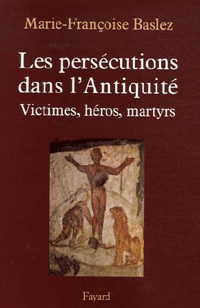 Les persιcutions dans l'Antiquitι. Victimes, hιros, martyres