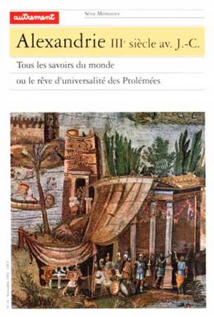 Alexandrie IIIe siècle avant J-C. Tous les savoirs du monde ou le rêve d'universalité des Ptolémées