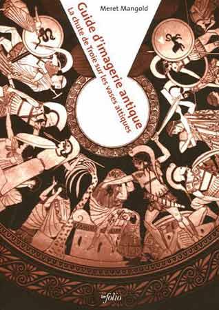 Mangold, Guide d'imagerie antique. La chute de Troie sur les vases attiques